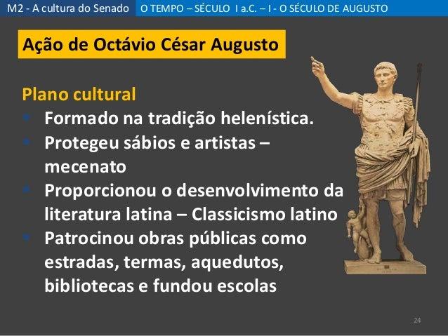 M2 - A cultura do Senado O TEMPO – SÉCULO I a.C. – I - O SÉCULO DE AUGUSTO 24 Ação de Octávio César Augusto Plano cultural...