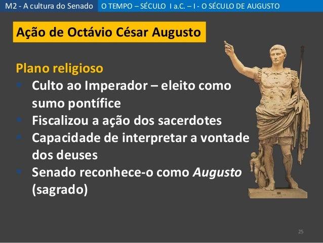 M2 - A cultura do Senado O TEMPO – SÉCULO I a.C. – I - O SÉCULO DE AUGUSTO 25 Ação de Octávio César Augusto Plano religios...