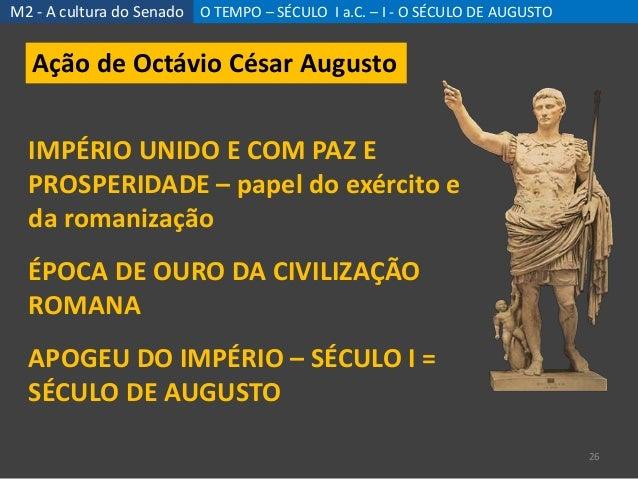 M2 - A cultura do Senado O TEMPO – SÉCULO I a.C. – I - O SÉCULO DE AUGUSTO 26 Ação de Octávio César Augusto IMPÉRIO UNIDO ...