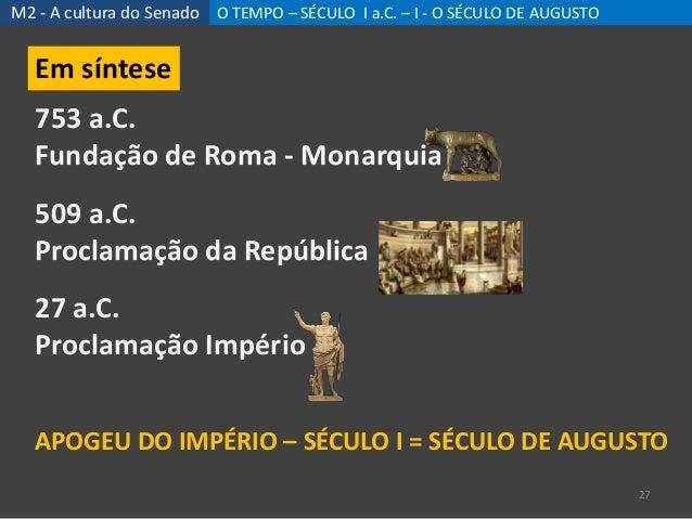 M2 - A cultura do Senado O TEMPO – SÉCULO I a.C. – I - O SÉCULO DE AUGUSTO 27 Em síntese 753 a.C. Fundação de Roma - Monar...