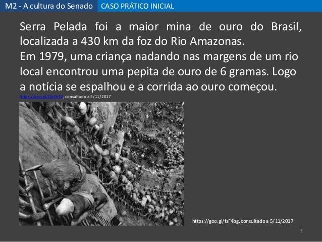 M2 - A cultura do Senado CASO PRÁTICO INICIAL 3 Serra Pelada foi a maior mina de ouro do Brasil, localizada a 430 km da fo...