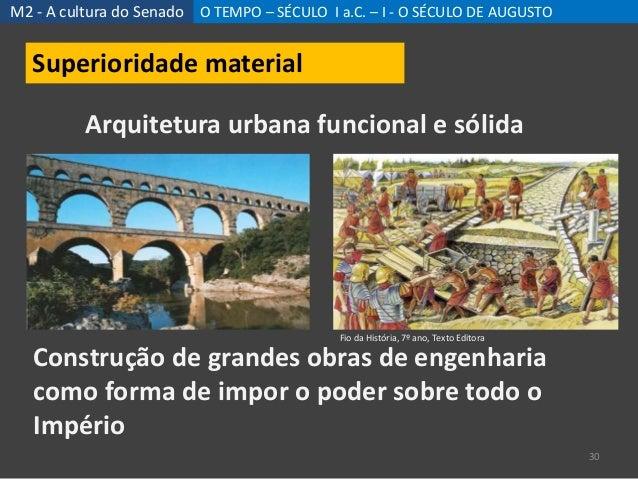 M2 - A cultura do Senado O TEMPO – SÉCULO I a.C. – I - O SÉCULO DE AUGUSTO 30 Superioridade material Arquitetura urbana fu...