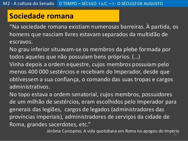 """M2 - A cultura do Senado O TEMPO – SÉCULO I a.C. – I - O SÉCULO DE AUGUSTO 31 Sociedade romana """"Na sociedade romana existi..."""