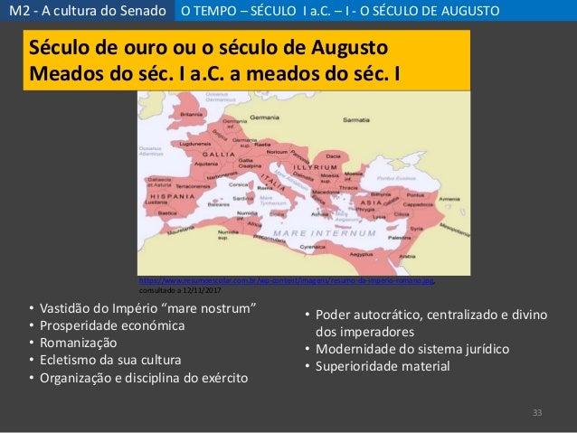 M2 - A cultura do Senado O TEMPO – SÉCULO I a.C. – I - O SÉCULO DE AUGUSTO 33 Século de ouro ou o século de Augusto Meados...