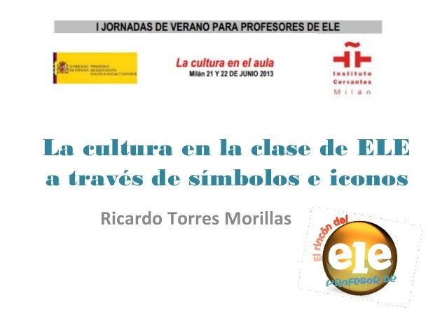 La cultura en la clase de ELE a través de símbolos e iconos Ricardo Torres Morillas
