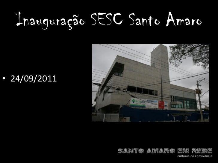 <ul><li>24/09/2011 </li></ul>Inauguração SESC Santo Amaro