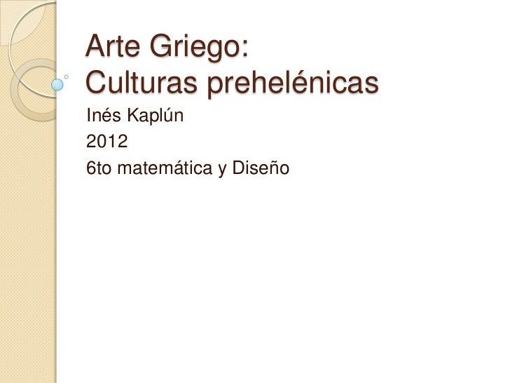 Arte Griego:Culturas prehelénicasInés Kaplún20126to matemática y Diseño
