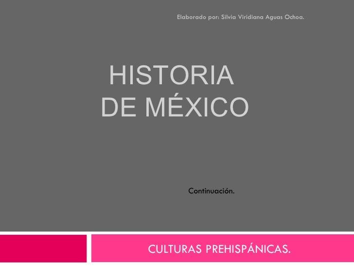 HISTORIA  DE MÉXICO CULTURAS PREHISPÁNICAS.  Elaborado por: Silvia Viridiana Aguas Ochoa. Continuación.