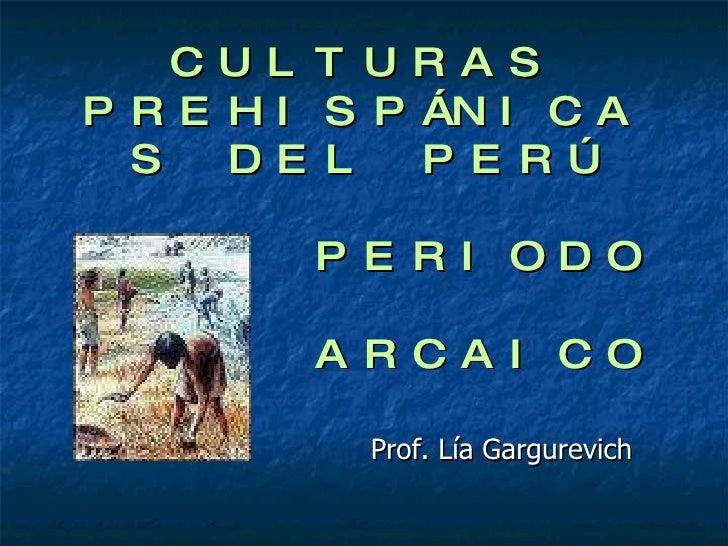 CULTURAS PREHISPÁNICAS DEL PERÚ   PERIODO    ARCAICO Prof. Lía Gargurevich