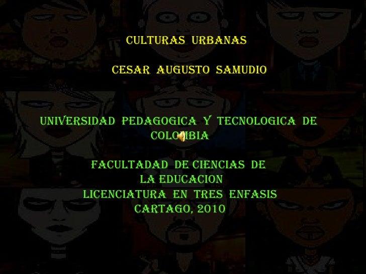 CULTURAS  URBANAS  CESAR  AUGUSTO  SAMUDIO UNIVERSIDAD  PEDAGOGICA  Y  TECNOLOGICA  DE  COLOMBIA FACULTADAD  DE CIENCIAS  ...