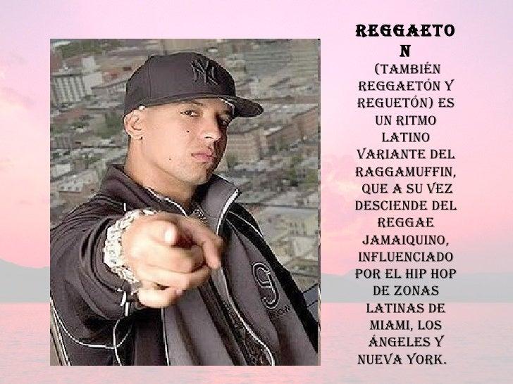 reggaeton (también reggaetón y reguetón) es un ritmo latino variante del raggamuffin, que a su vez desciende del reggae ja...