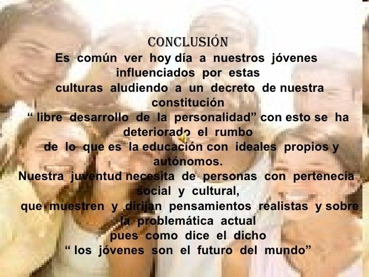 conclusión Es  común  ver  hoy día  a  nuestros  jóvenes  influenciados  por  estas culturas  aludiendo  a  un  decreto  d...