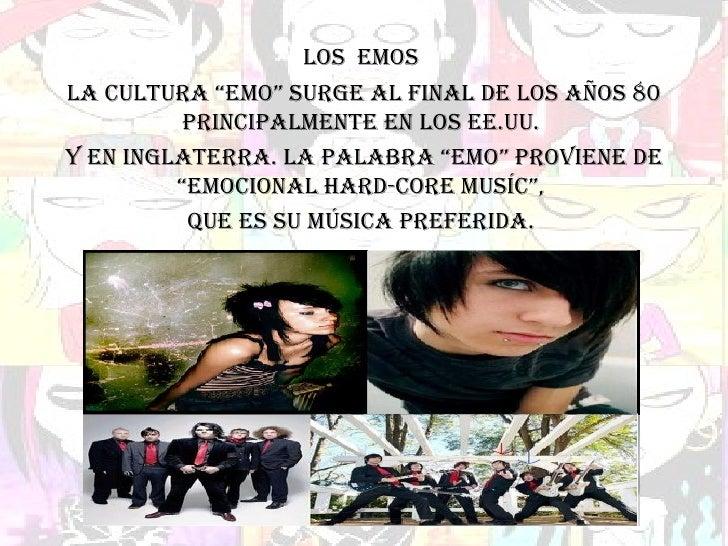 """LOS  EMOS La cultura """"Emo"""" surge al final de los años 80 principalmente en los EE.UU. y en Inglaterra. La palabra """"Emo"""" pr..."""