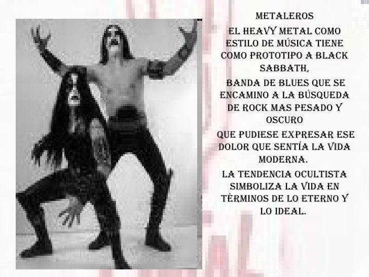 METALEROS El Heavy Metal como estilo de música tiene como prototipo a Black Sabbath, banda de blues que se encamino a la b...