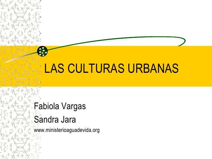 LAS CULTURAS URBANAS  Fabiola Vargas Sandra Jara www.ministerioaguadevida.org