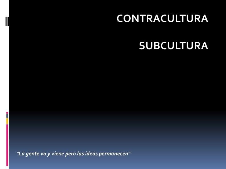 """CONTRACULTURA<br />SUBCULTURA<br />""""La gente va y viene pero las ideas permanecen""""<br />"""