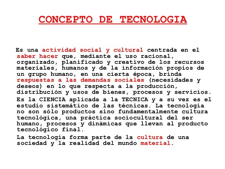 CONCEPTO DE TECNOLOGIA <ul><li>Es una  actividad social   y cultural  centrada en el  saber hacer  que, mediante el uso ra...