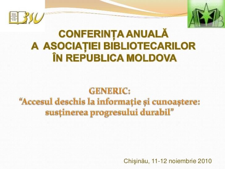"""CONFERINŢA ANUALĂ <br />A  ASOCIAŢIEI BIBLIOTECARILOR <br />ÎN REPUBLICA MOLDOVA<br />GENERIC: <br />""""Accesul deschis la i..."""