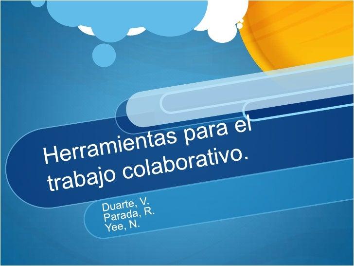 Herramientaspara el trabajocolaborativo.<br />Duarte, V.<br />Parada, R.<br />Yee, N.<br />