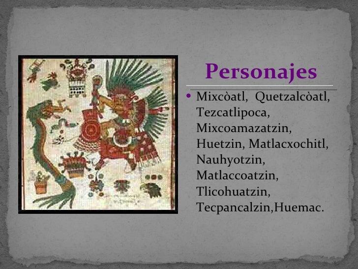 <ul><li>Mixcòatl,  Quetzalcòatl, Tezcatlipoca, Mixcoamazatzin, Huetzin, Matlacxochitl, Nauhyotzin, Matlaccoatzin, Tlicohua...