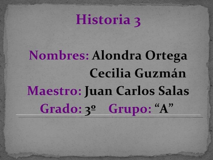 <ul><li>Historia 3 </li></ul><ul><li>Nombres:  Alondra Ortega </li></ul><ul><li>Cecilia Guzmán </li></ul><ul><li>Maestro: ...