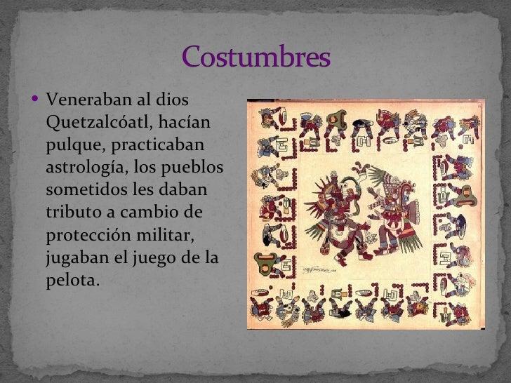 <ul><li>Veneraban al dios Quetzalcóatl, hacían pulque, practicaban astrología,  los pueblos sometidos les daban tributo a ...