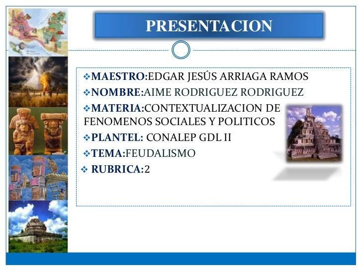 PRESENTACIONMAESTRO:EDGAR JESÚS ARRIAGA RAMOSNOMBRE:AIME RODRIGUEZ RODRIGUEZMATERIA:CONTEXTUALIZACION DEFENOMENOS SOCIA...