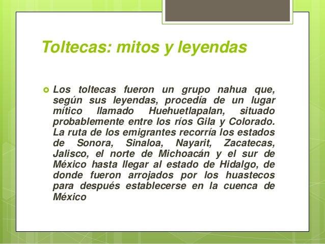 Toltecas: mitos y leyendas  Los toltecas fueron un grupo nahua que, según sus leyendas, procedía de un lugar mítico llama...