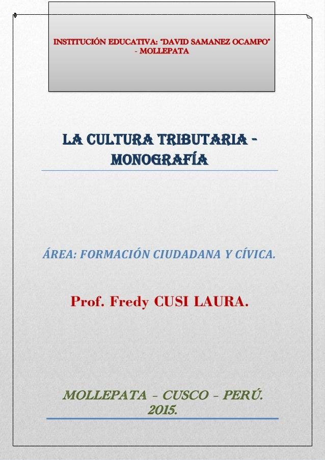 LA Cultura Tributaria - Monografía ÁREA: FORMACIÓN CIUDADANA Y CÍVICA. Prof. Fredy CUSI LAURA. MOLLEPATA – CUSCO – PERÚ. 2...