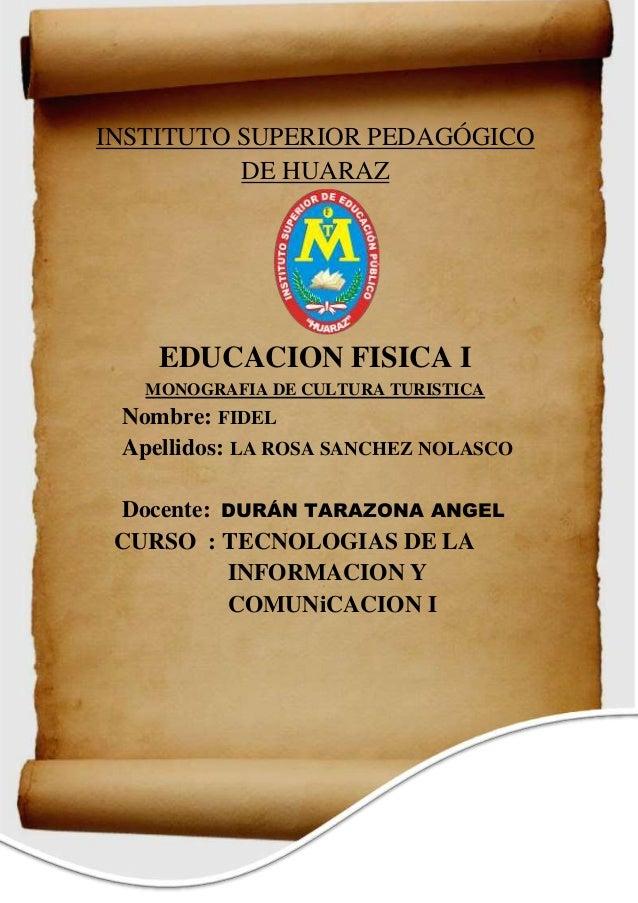 INSTITUTO SUPERIOR PEDAGÓGICO          DE HUARAZ    EDUCACION FISICA I   MONOGRAFIA DE CULTURA TURISTICA Nombre: FIDEL Ape...