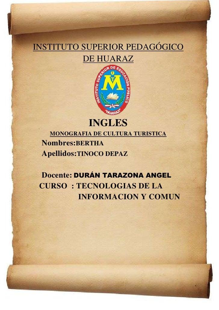 INSTITUTO SUPERIOR PEDAGÓGICO          DE HUARAZ             INGLES   MONOGRAFIA DE CULTURA TURISTICA Nombres:BERTHA Apell...