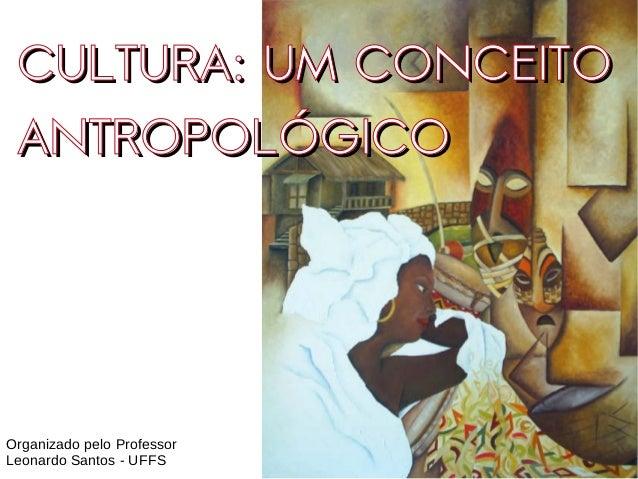 CULTURA: UM CONCEITOCULTURA: UM CONCEITO ANTROPOLÓGICOANTROPOLÓGICO Organizado pelo Professor Leonardo Santos - UFFS