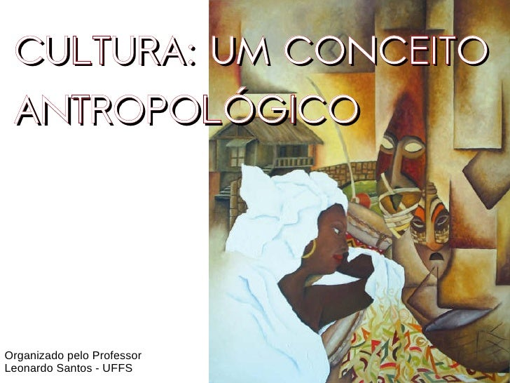 CULTURA: UM CONCEITO  ANTROPOLÓGICO     Organizado pelo Professor Leonardo Santos - UFFS