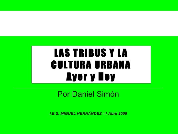LAS TRIBUS Y LA CULTURA URBANA Ayer y Hoy Por Daniel Simón I.E.S. MIGUEL HERNÁNDEZ –1 Abril 2009