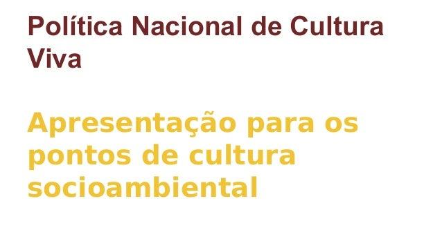 Política Nacional de Cultura Viva Apresentação para os pontos de cultura socioambiental