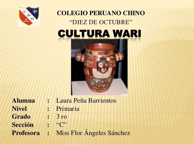 """COLEGIO PERUANO CHINO                   """"DIEZ DE OCTUBRE""""                CULTURA WARIAlumna      :   Laura Peña Barrientos..."""