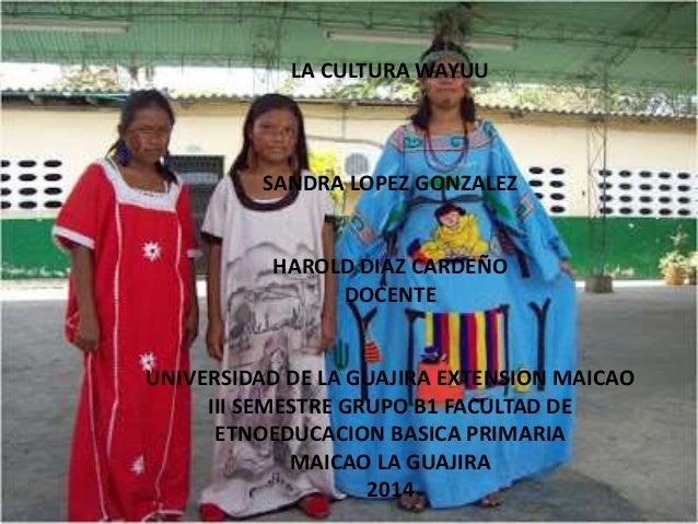 LA CULTURA WAYUU  SANDRA LOPEZ GONZALEZ  HAROLD DIAZ CARDEÑO  DOCENTE  UNIVERSIDAD DE LA GUAJIRA EXTENSION MAICAO  III SEM...