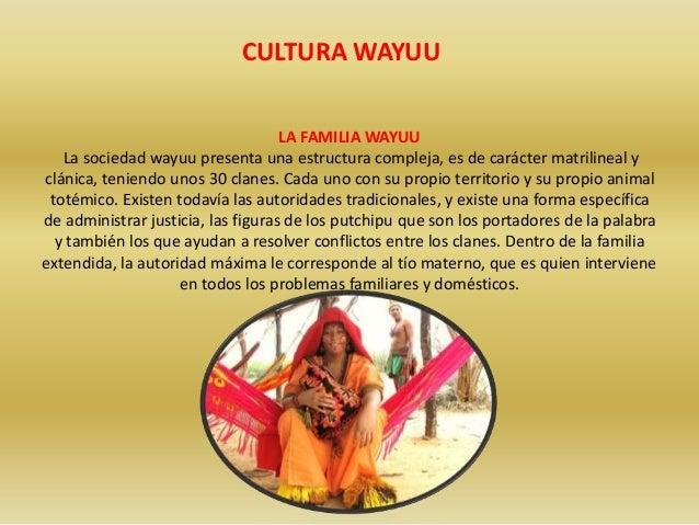 CULTURA WAYUU  LA FAMILIA WAYUU  La sociedad wayuu presenta una estructura compleja, es de carácter matrilineal y  clánica...