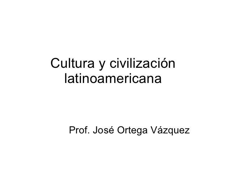 Cultura y civilización latinoamericana Prof. José Ortega Vázquez