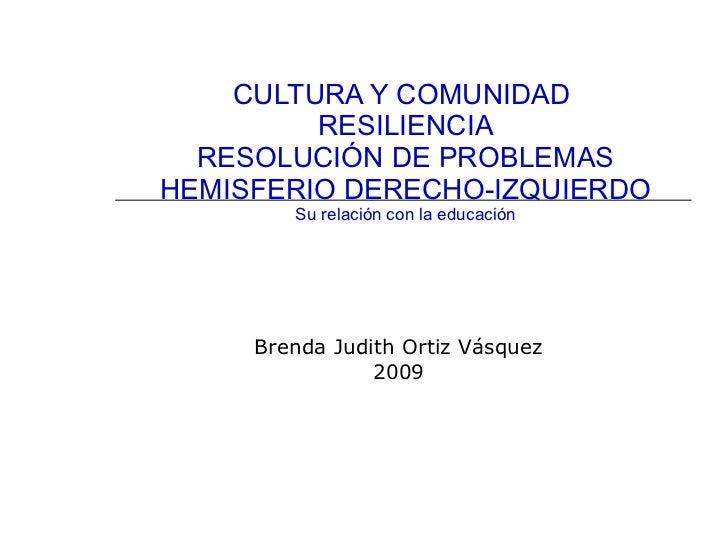 CULTURA Y COMUNIDAD  RESILIENCIA RESOLUCIÓN DE PROBLEMAS HEMISFERIO DERECHO-IZQUIERDO Su relación con la educación Brenda ...