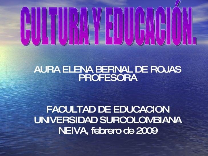 AURA ELENA BERNAL DE ROJAS PROFESORA FACULTAD DE EDUCACION UNIVERSIDAD SURCOLOMBIANA NEIVA, febrero de 2009 CULTURA Y EDUC...