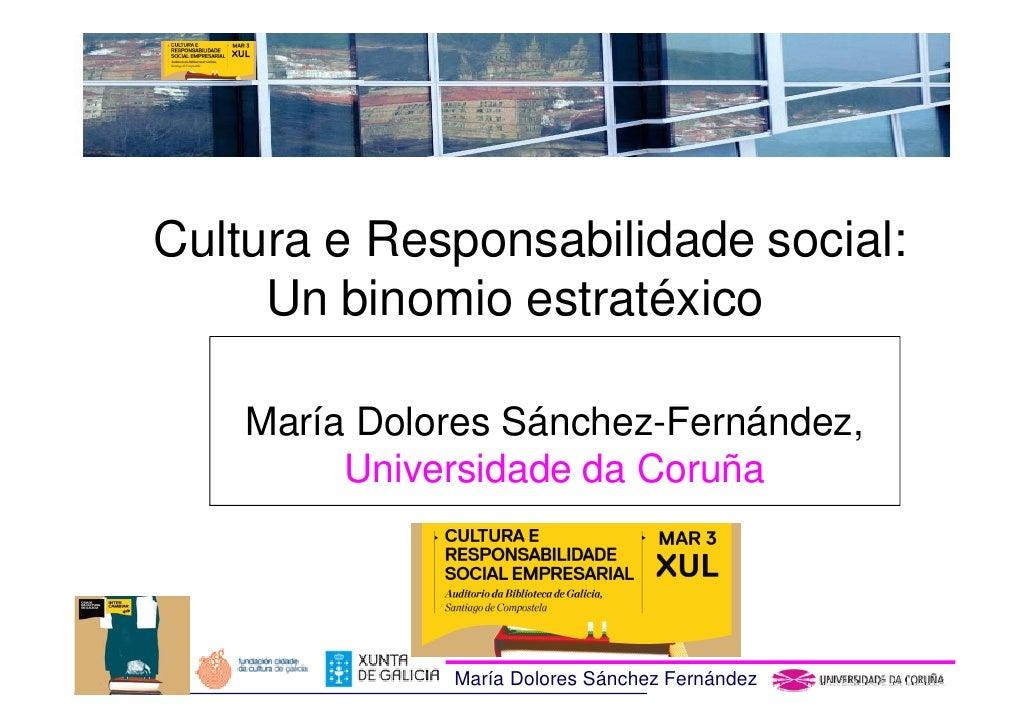 Cultura e Responsabilidade social:     Un binomio estratéxico    María Dolores Sánchez-Fernández,         Universidade da ...