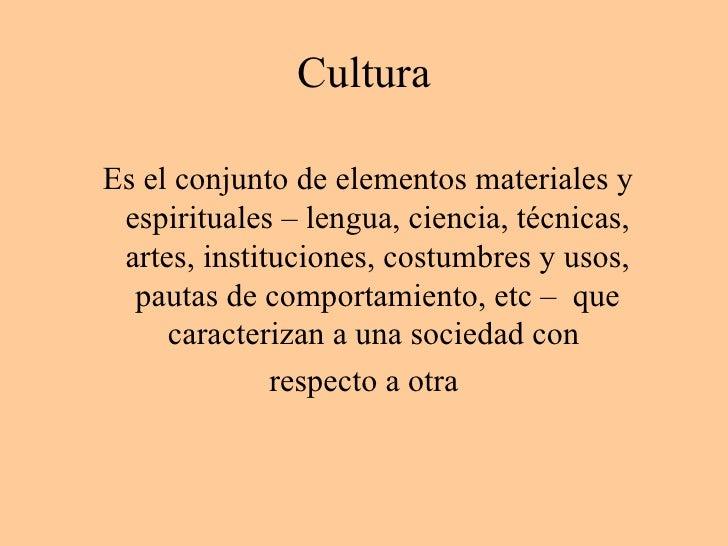 Cultura <ul><li>Es el conjunto de elementos materiales y espirituales – lengua, ciencia, técnicas, artes, instituciones, c...