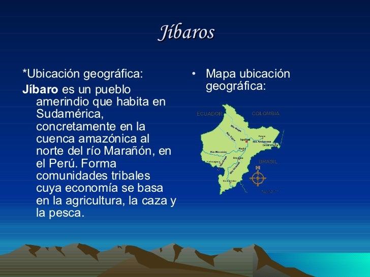 Jíbaros <ul><li>*Ubicación geográfica: </li></ul><ul><li>Jíbaro  es un pueblo amerindio que habita en Sudamérica, concreta...