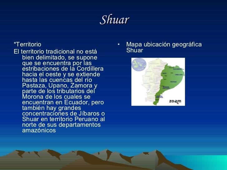 Shuar <ul><li>*Territorio </li></ul><ul><li>El territorio tradicional no está bien delimitado, se supone que se encuentra ...