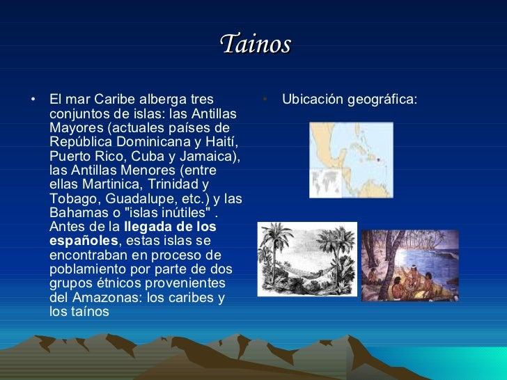 Tainos <ul><li>El mar Caribe alberga tres conjuntos de islas: las Antillas Mayores (actuales países de República Dominican...
