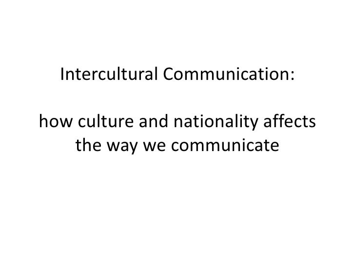 Intercultural Communication:how culture and nationality affects the way we communicate<br />