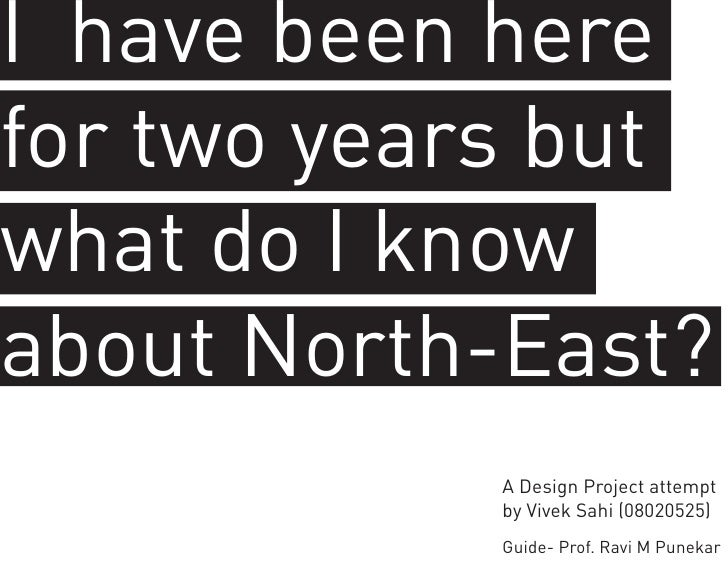 I have been herefor two years butwhat do I knowabout North-East?           A Design Project attempt           by Vivek Sah...