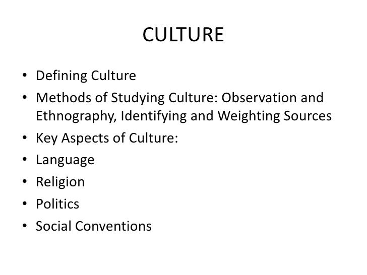 CULTURE• Defining Culture• Methods of Studying Culture: Observation and  Ethnography, Identifying and Weighting Sources• K...