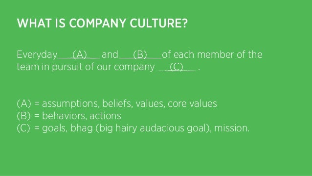 WHAT IS COMPANY CULTURE? Everyday (A) and (B) of each member of the team in pursuit of our company (C) . ! (A) = assumptio...